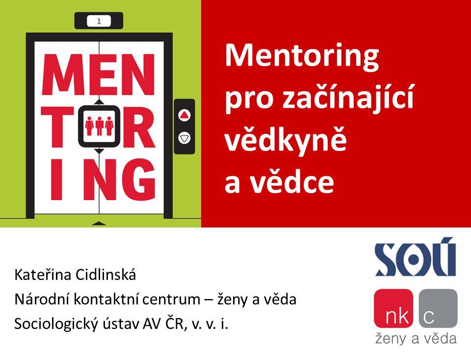Mentoring pro začínající vědkyně a vědce Kateřina Cidlinská Národní kontaktní centrum – ženy a věda Sociologický ústav AV ČR, v. v. i.
