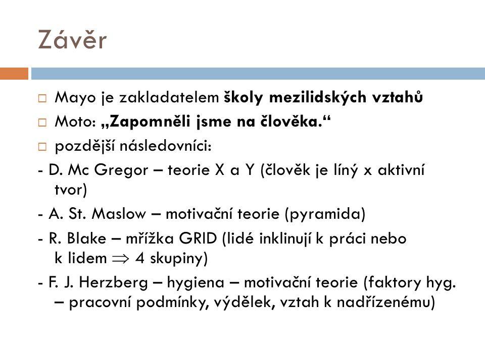 """Závěr  Mayo je zakladatelem školy mezilidských vztahů  Moto: """"Zapomněli jsme na člověka.""""  pozdější následovníci: - D. Mc Gregor – teorie X a Y (čl"""