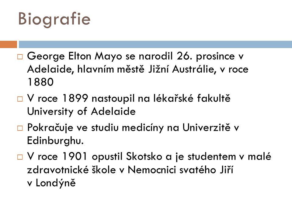 Biografie  George Elton Mayo se narodil 26. prosince v Adelaide, hlavním městě Jižní Austrálie, v roce 1880  V roce 1899 nastoupil na lékařské fakul