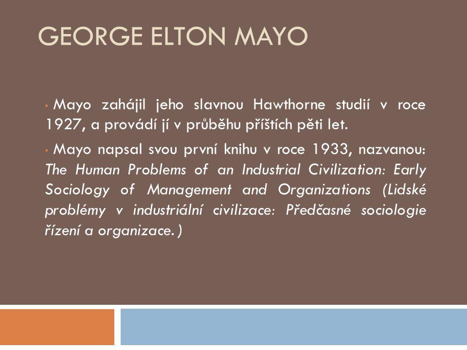 GEORGE ELTON MAYO Mayo zahájil jeho slavnou Hawthorne studií v roce 1927, a provádí jí v průběhu příštích pěti let. Mayo napsal svou první knihu v roc