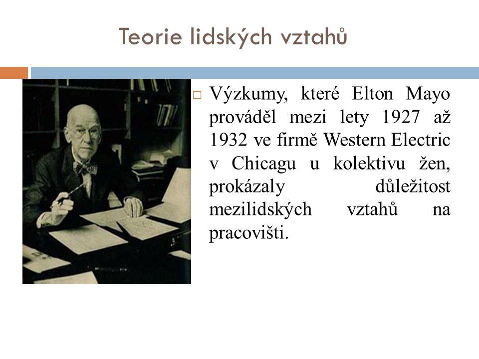 Teorie lidských vztahů  Výzkumy, které Elton Mayo prováděl mezi lety 1927 až 1932 ve firmě Western Electric v Chicagu u kolektivu žen, prokázaly důle