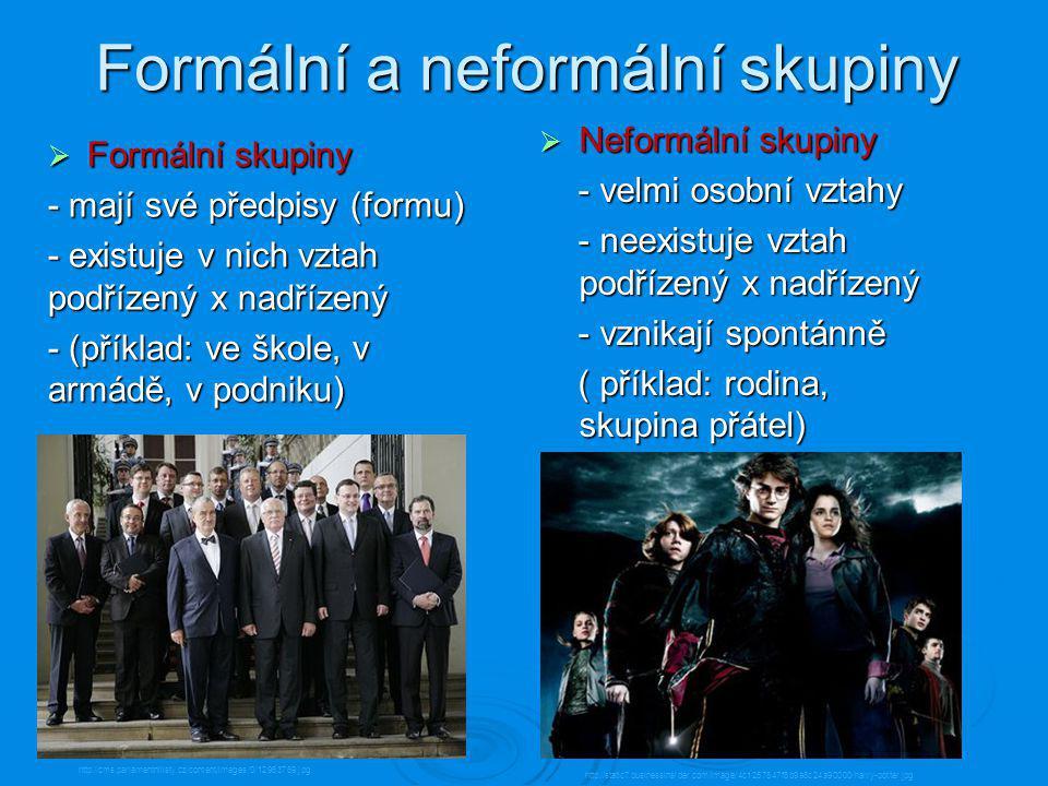 Formální a neformální skupiny  Formální skupiny - mají své předpisy (formu) - existuje v nich vztah podřízený x nadřízený - (příklad: ve škole, v armádě, v podniku)  Neformální skupiny - velmi osobní vztahy - velmi osobní vztahy - neexistuje vztah podřízený x nadřízený - neexistuje vztah podřízený x nadřízený - vznikají spontánně - vznikají spontánně ( příklad: rodina, skupina přátel) ( příklad: rodina, skupina přátel) http://cms.parlamentnilisty.cz/content/images/0/12963769.jpg http://static7.businessinsider.com/image/4c1257847f8b9a8c24a90000/harry-potter.jpg