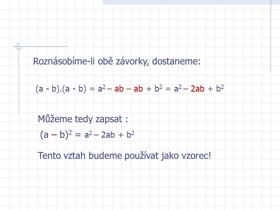 Roznásobíme-li obě závorky, dostaneme: (a - b).(a - b) = a 2 – ab – ab + b 2 = a 2 – 2ab + b 2 Můžeme tedy zapsat : (a – b) 2 = a 2 – 2ab + b 2 Tento vztah budeme používat jako vzorec!