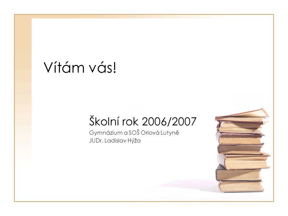 Vítám vás! Školní rok 2006/2007 Gymnázium a SOŠ Orlová Lutyně JUDr. Ladislav Hýža