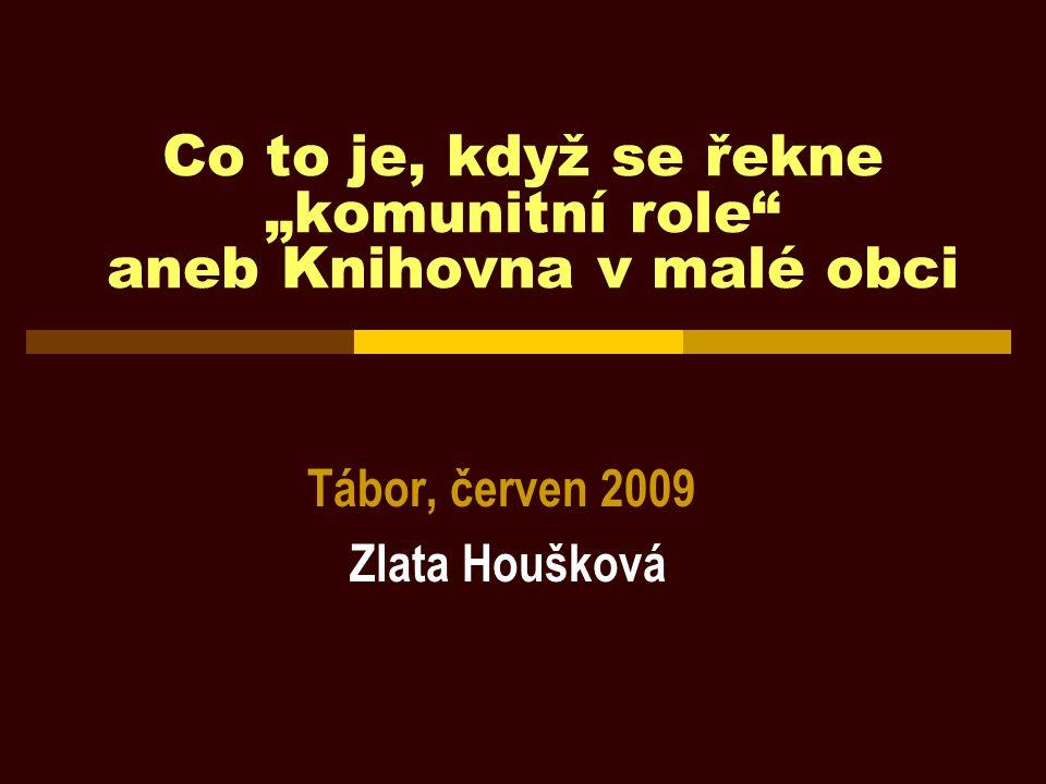 """Co to je, když se řekne """"komunitní role"""" aneb Knihovna v malé obci Tábor, červen 2009 Zlata Houšková"""