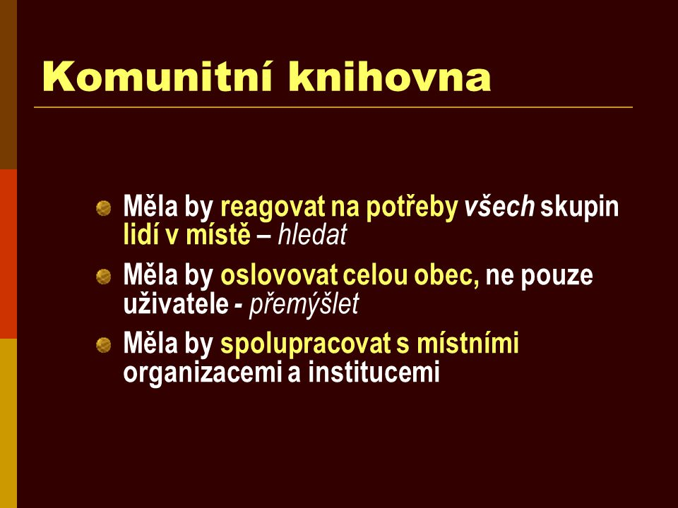Komunitní knihovna Měla by reagovat na potřeby všech skupin lidí v místě – hledat Měla by oslovovat celou obec, ne pouze uživatele - přemýšlet Měla by