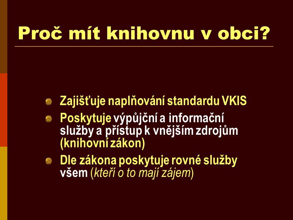 Proč mít knihovnu v obci? Zajišťuje naplňování standardu VKIS Poskytuje výpůjční a informační služby a přístup k vnějším zdrojům (knihovní zákon) Dle
