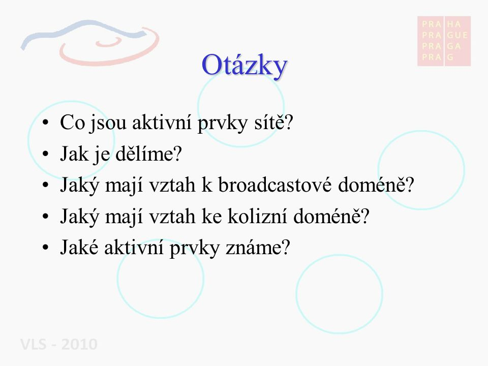 Otázky Co jsou aktivní prvky sítě? Jak je dělíme? Jaký mají vztah k broadcastové doméně? Jaký mají vztah ke kolizní doméně? Jaké aktivní prvky známe?