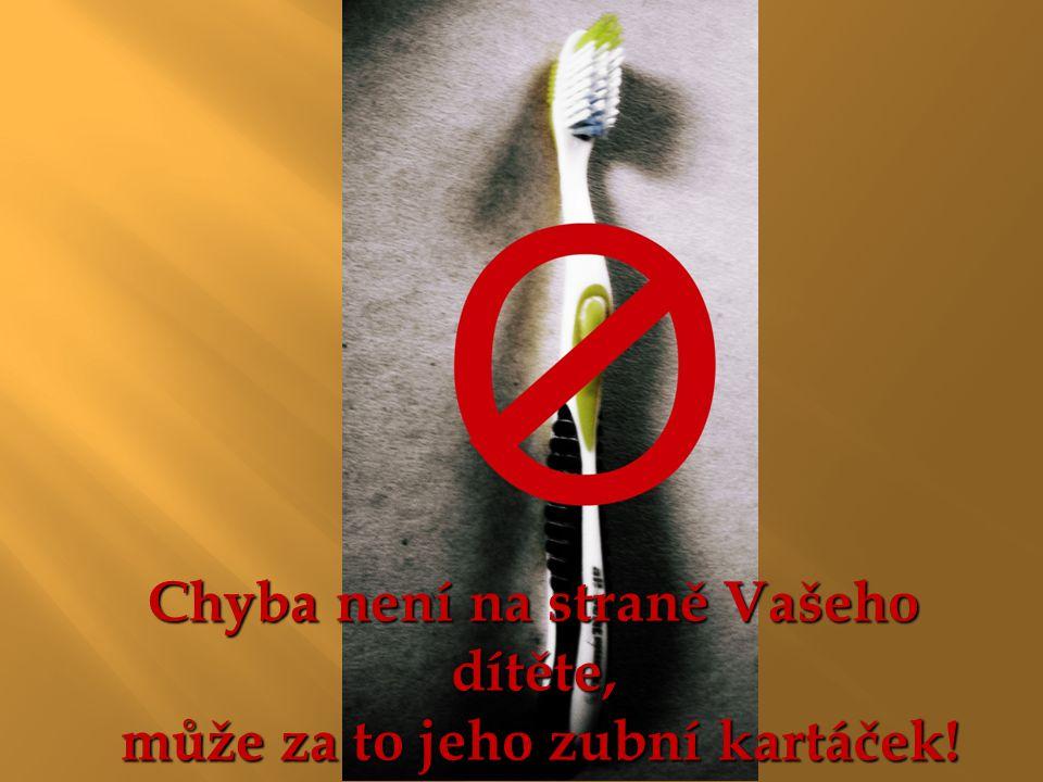 Chyba není na straně Vašeho dítěte, může za to jeho zubní kartáček! může za to jeho zubní kartáček!