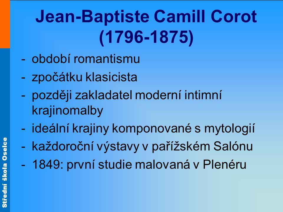 Střední škola Oselce Jean-Baptiste Camill Corot (1796-1875) -období romantismu -zpočátku klasicista -později zakladatel moderní intimní krajinomalby -ideální krajiny komponované s mytologií -každoroční výstavy v pařížském Salónu -1849: první studie malovaná v Plenéru
