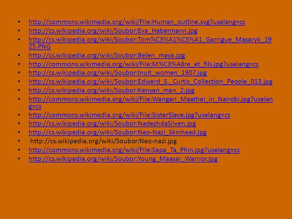 http://commons.wikimedia.org/wiki/File:Human_outline.svg?uselang=cs http://cs.wikipedia.org/wiki/Soubor:Eva_Habermann.jpg http://cs.wikipedia.org/wiki/Soubor:Tom%C3%A1%C5%A1_Garrigue_Masaryk_19 25.PNG http://cs.wikipedia.org/wiki/Soubor:Tom%C3%A1%C5%A1_Garrigue_Masaryk_19 25.PNG http://cs.wikipedia.org/wiki/Soubor:Belen_maya.jpg http://commons.wikimedia.org/wiki/File:M%C3%A8re_et_fils.jpg?uselang=cs http://cs.wikipedia.org/wiki/Soubor:Inuit_women_1907.jpg http://cs.wikipedia.org/wiki/Soubor:Edward_S._Curtis_Collection_People_013.jpg http://cs.wikipedia.org/wiki/Soubor:Kenyan_man_2.jpg http://commons.wikimedia.org/wiki/File:Wangari_Maathai_in_Nairobi.jpg?uselan g=cs http://commons.wikimedia.org/wiki/File:Wangari_Maathai_in_Nairobi.jpg?uselan g=cs http://commons.wikimedia.org/wiki/File:SisterSlave.jpg?uselang=cs http://cs.wikipedia.org/wiki/Soubor:NadezhdaSliven.jpg http://cs.wikipedia.org/wiki/Soubor:Neo-Nazi_Skinhead.jpg http://cs.wikipedia.org/wiki/Soubor:Neo-nazi.jpg http://commons.wikimedia.org/wiki/File:Sapa_Ta_Phin.jpg?uselang=cs http://cs.wikipedia.org/wiki/Soubor:Young_Maasai_Warrior.jpg