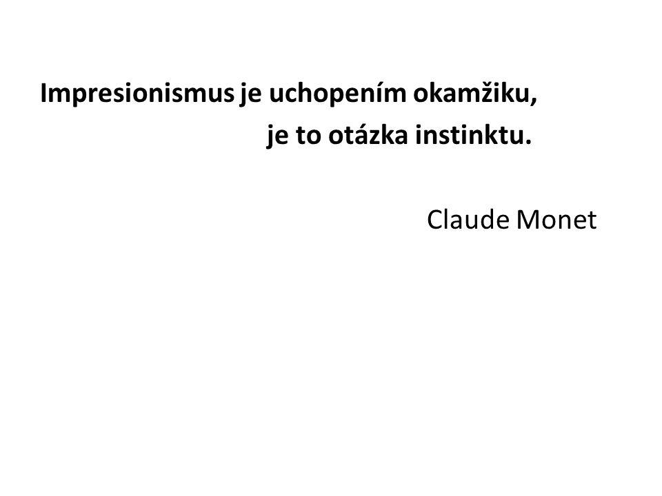 Impresionismus je uchopením okamžiku, je to otázka instinktu. Claude Monet