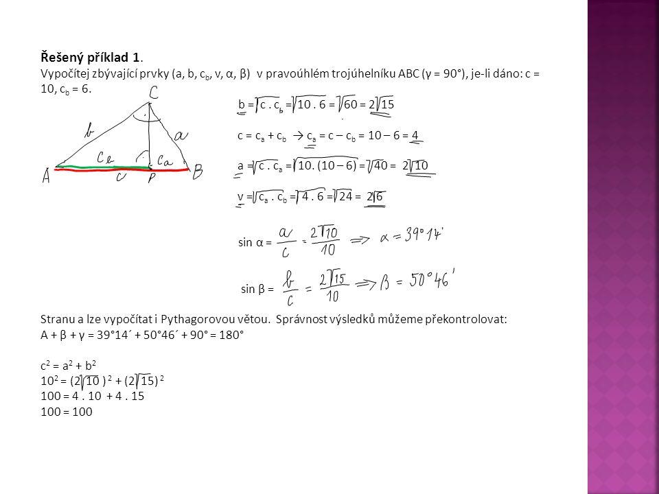 Řešený příklad 1. Vypočítej zbývající prvky (a, b, c b, v, α, β) v pravoúhlém trojúhelníku ABC (γ = 90°), je-li dáno: c = 10, c b = 6. b = c. c = 10.