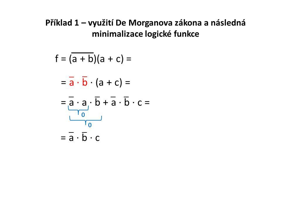 = a · b · c Příklad 1 – využití De Morganova zákona a následná minimalizace logické funkce f = (a + b)(a + c) = = a · b · (a + c) = = a · a · b + a ·