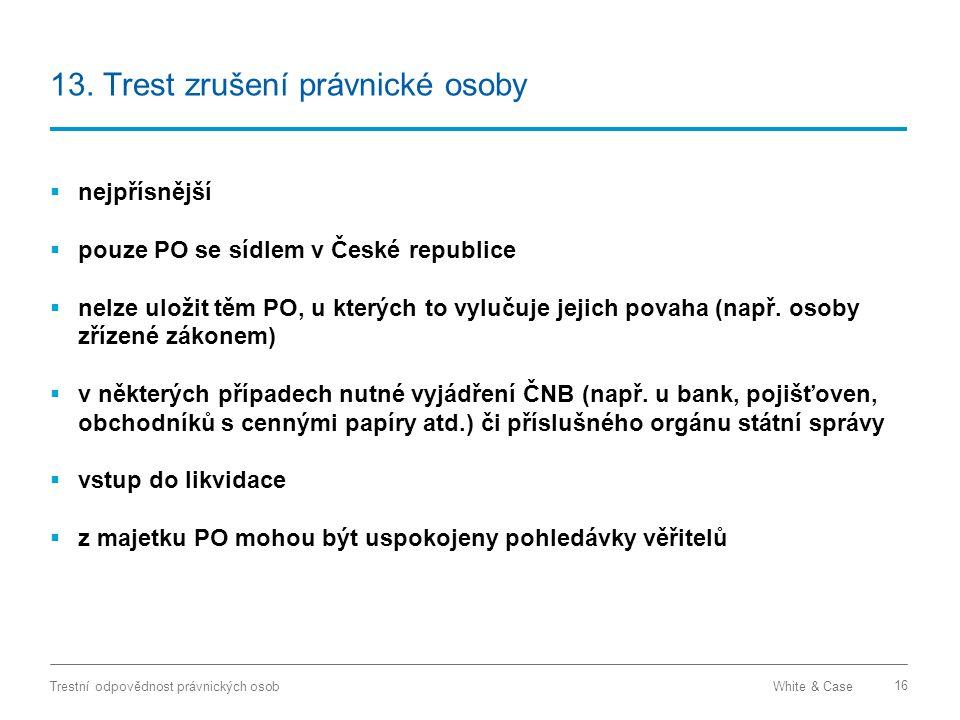 White & CaseTrestní odpovědnost právnických osob 16 13. Trest zrušení právnické osoby  nejpřísnější  pouze PO se sídlem v České republice  nelze ul