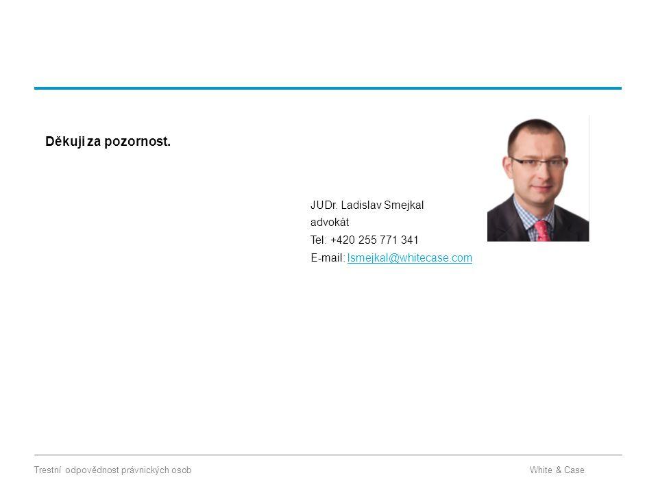 White & CaseTrestní odpovědnost právnických osob JUDr. Ladislav Smejkal advokát Tel: +420 255 771 341 E-mail: lsmejkal@whitecase.comlsmejkal@whitecase