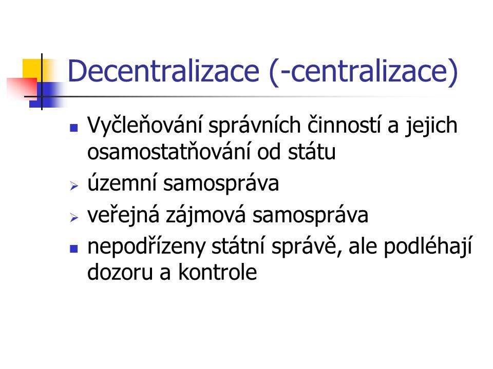 Decentralizace (-centralizace) Vyčleňování správních činností a jejich osamostatňování od státu  územní samospráva  veřejná zájmová samospráva nepodřízeny státní správě, ale podléhají dozoru a kontrole