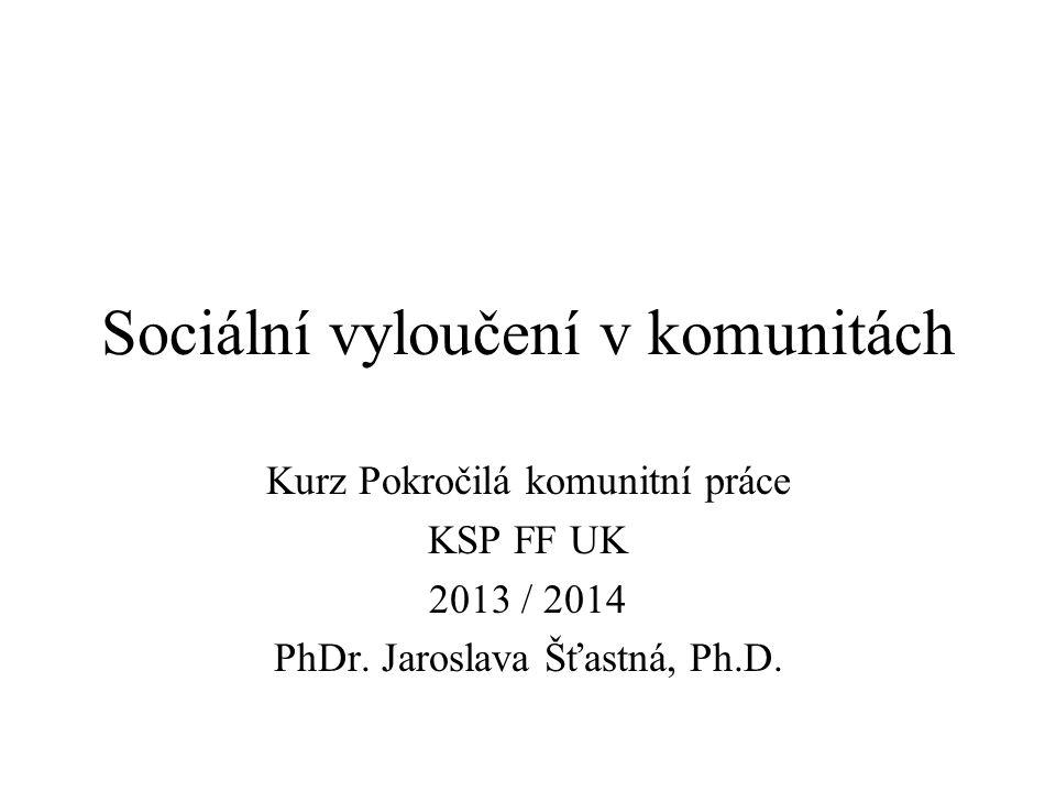 Sociální vyloučení v komunitách Kurz Pokročilá komunitní práce KSP FF UK 2013 / 2014 PhDr. Jaroslava Šťastná, Ph.D.