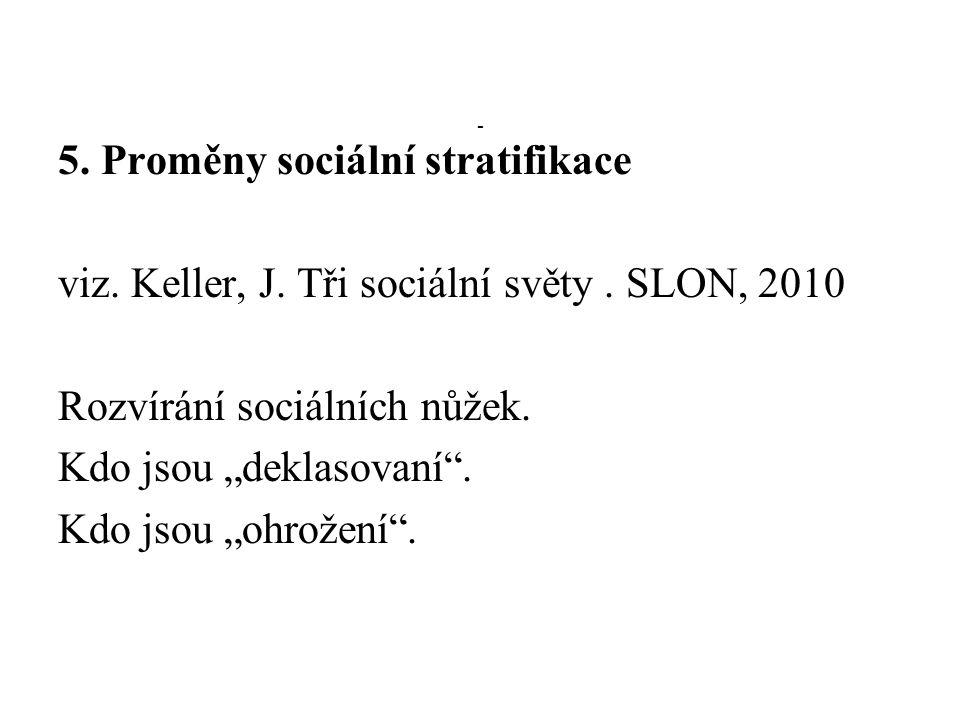 """- 5. Proměny sociální stratifikace viz. Keller, J. Tři sociální světy. SLON, 2010 Rozvírání sociálních nůžek. Kdo jsou """"deklasovaní"""". Kdo jsou """"ohrože"""