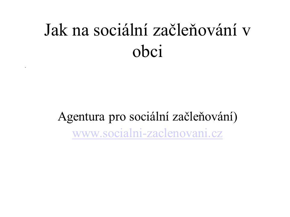 Jak na sociální začleňování v obci Agentura pro sociální začleňování) www.socialni-zaclenovani.cz www.socialni-zaclenovani.cz -
