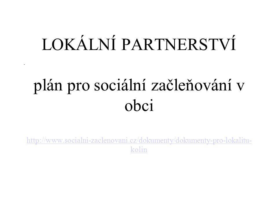 LOKÁLNÍ PARTNERSTVÍ plán pro sociální začleňování v obci http://www.socialni-zaclenovani.cz/dokumenty/dokumenty-pro-lokalitu- kolin http://www.socialn