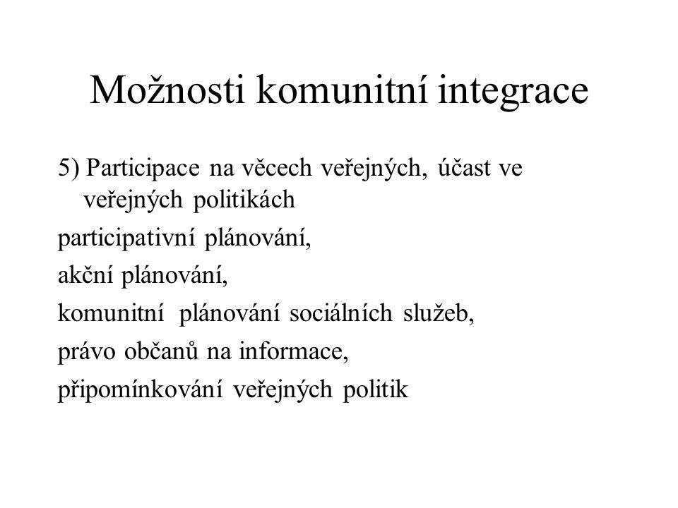 Možnosti komunitní integrace 5) Participace na věcech veřejných, účast ve veřejných politikách participativní plánování, akční plánování, komunitní pl