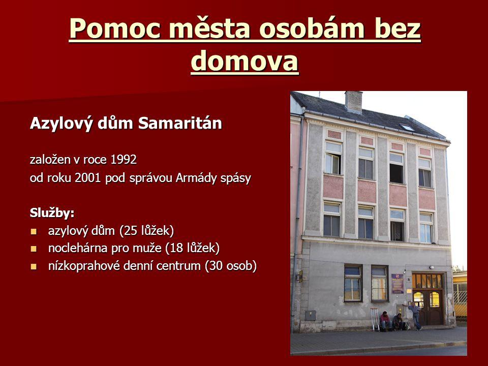 Pomoc města osobám bez domova Azylový dům Samaritán založen v roce 1992 od roku 2001 pod správou Armády spásy Služby: azylový dům (25 lůžek) azylový dům (25 lůžek) noclehárna pro muže (18 lůžek) noclehárna pro muže (18 lůžek) nízkoprahové denní centrum (30 osob) nízkoprahové denní centrum (30 osob)