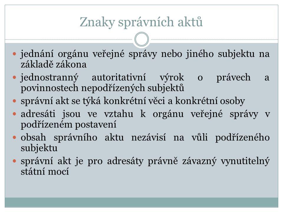 Znaky správních aktů jednání orgánu veřejné správy nebo jiného subjektu na základě zákona jednostranný autoritativní výrok o právech a povinnostech ne