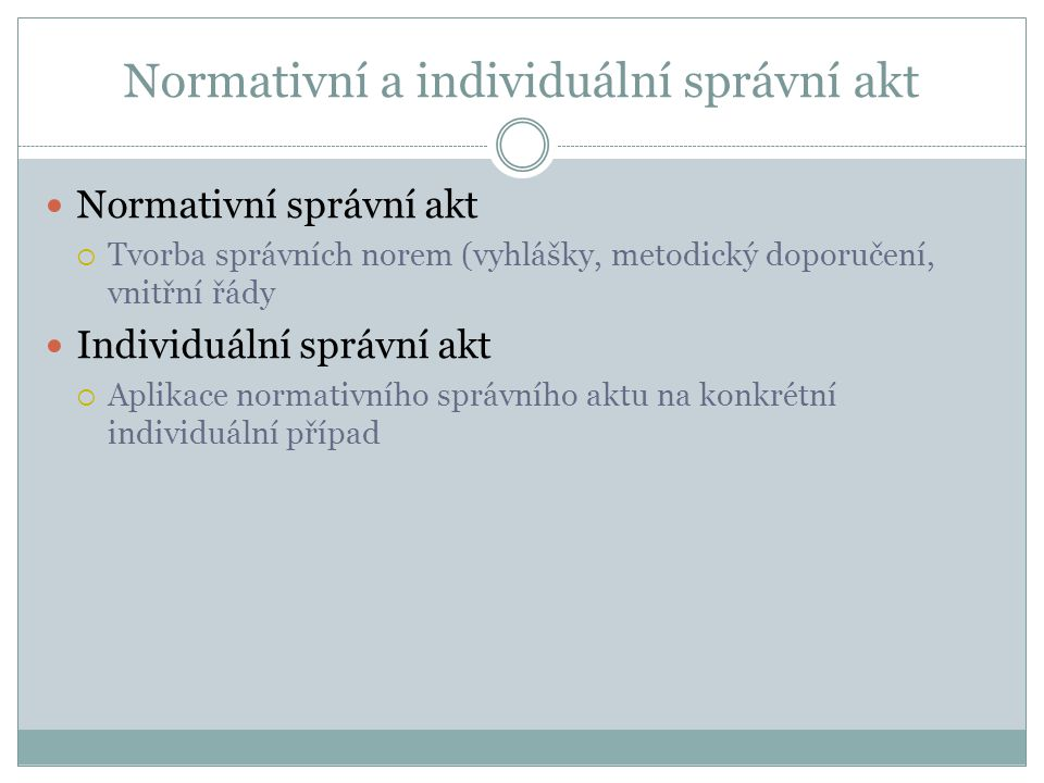 Normativní a individuální správní akt Normativní správní akt  Tvorba správních norem (vyhlášky, metodický doporučení, vnitřní řády Individuální správ