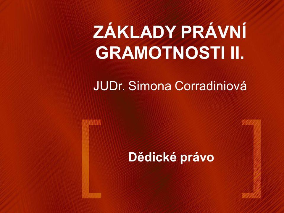 Dědické právo ZÁKLADY PRÁVNÍ GRAMOTNOSTI II. JUDr. Simona Corradiniová