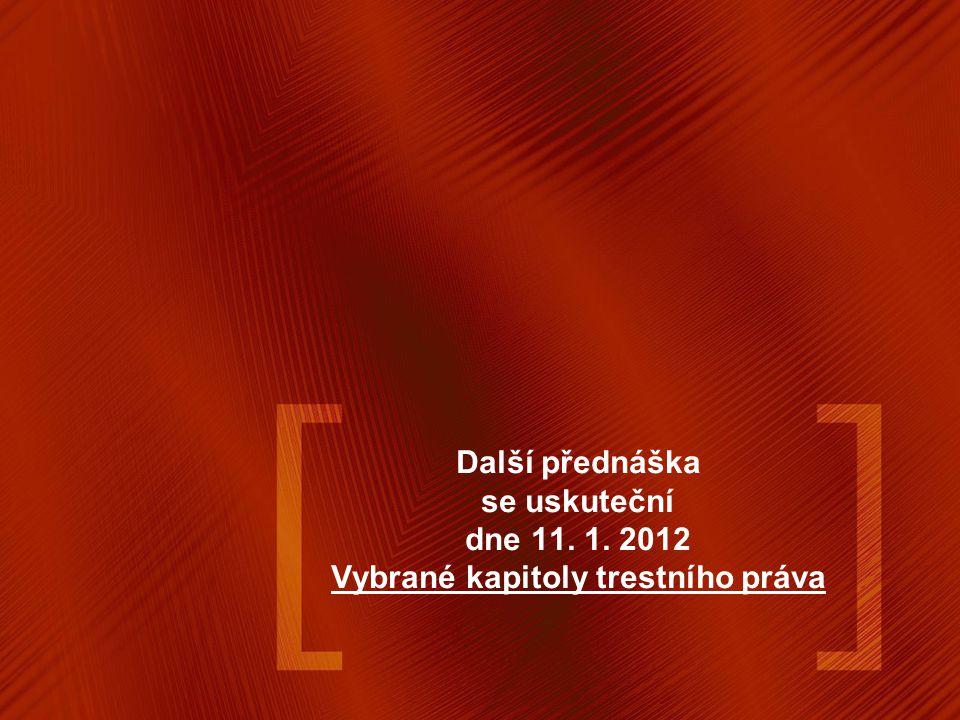 Další přednáška se uskuteční dne 11. 1. 2012 Vybrané kapitoly trestního práva