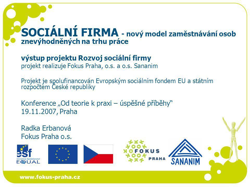 SOCIÁLNÍ FIRMA - nový model zaměstnávání osob znevýhodněných na trhu práce výstup projektu Rozvoj sociální firmy projekt realizuje Fokus Praha, o.s. a