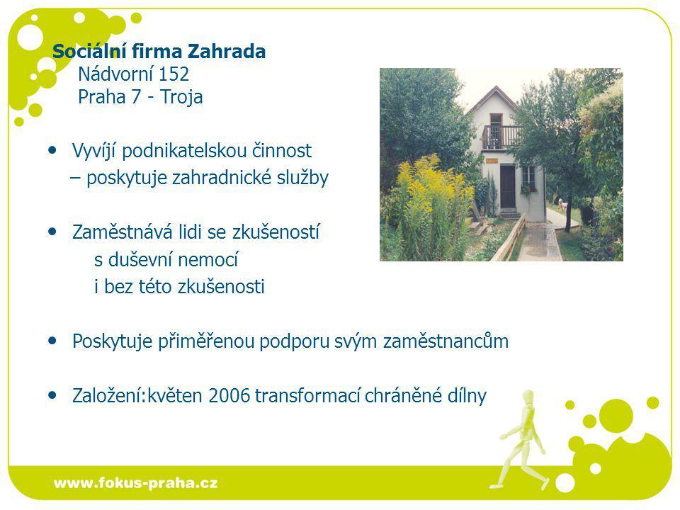 Sociální firma Zahrada Nádvorní 152 Praha 7 - Troja Vyvíjí podnikatelskou činnost – poskytuje zahradnické služby Zaměstnává lidi se zkušeností s duševní nemocí i bez této zkušenosti Poskytuje přiměřenou podporu svým zaměstnancům Založení:květen 2006 transformací chráněné dílny