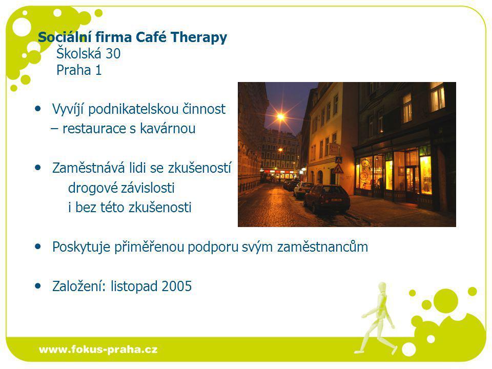 Sociální firma Café Therapy Školská 30 Praha 1 Vyvíjí podnikatelskou činnost – restaurace s kavárnou Zaměstnává lidi se zkušeností drogové závislosti i bez této zkušenosti Poskytuje přiměřenou podporu svým zaměstnancům Založení: listopad 2005