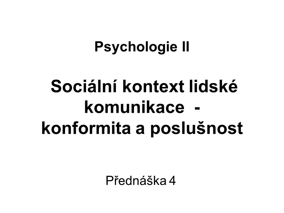 Psychologie II Sociální kontext lidské komunikace - konformita a poslušnost Přednáška 4