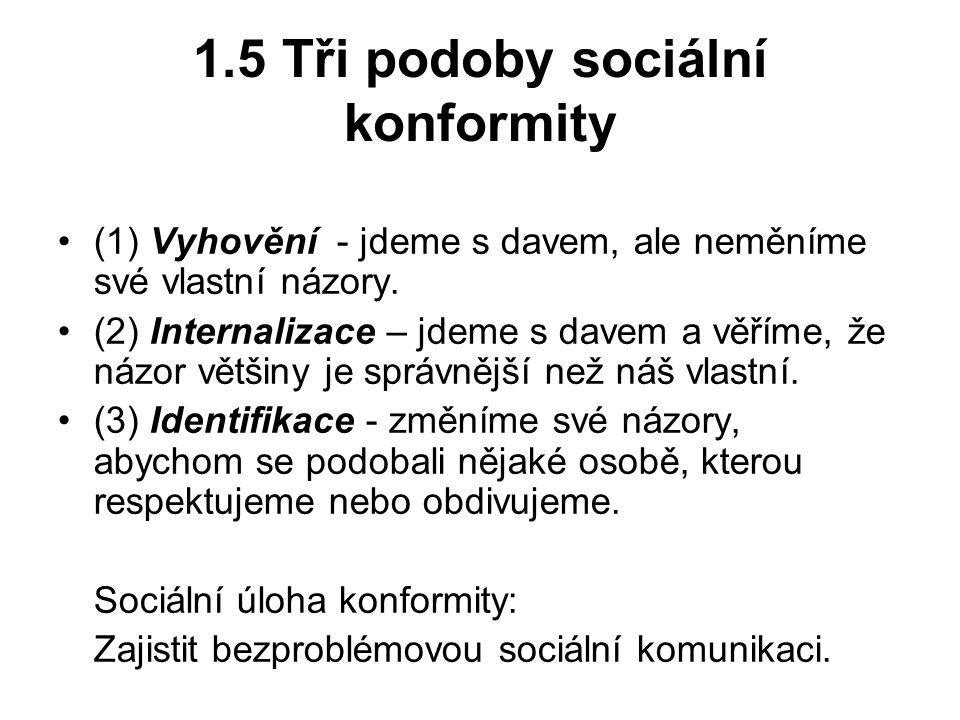 1.5 Tři podoby sociální konformity (1) Vyhovění - jdeme s davem, ale neměníme své vlastní názory. (2) Internalizace – jdeme s davem a věříme, že názor