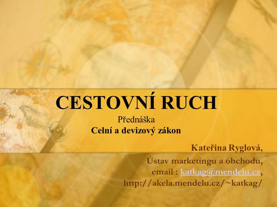 CESTOVNÍ RUCH Přednáška Celní a devizový zákon Kateřina Ryglová, Ústav marketingu a obchodu, email : katkag@mendelu.cz, http://akela.mendelu.cz/~katkag/katkag@mendelu.cz