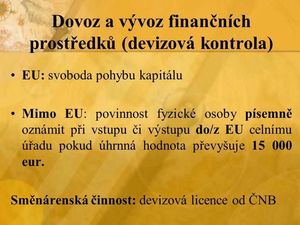 Dovoz a vývoz finančních prostředků (devizová kontrola) EU: svoboda pohybu kapitálu Mimo EU: povinnost fyzické osoby písemně oznámit při vstupu či výstupu do/z EU celnímu úřadu pokud úhrnná hodnota převyšuje 15 000 eur.