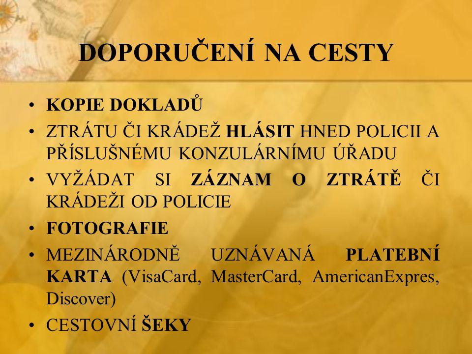 DOPORUČENÍ NA CESTY KOPIE DOKLADŮ ZTRÁTU ČI KRÁDEŽ HLÁSIT HNED POLICII A PŘÍSLUŠNÉMU KONZULÁRNÍMU ÚŘADU VYŽÁDAT SI ZÁZNAM O ZTRÁTĚ ČI KRÁDEŽI OD POLICIE FOTOGRAFIE MEZINÁRODNĚ UZNÁVANÁ PLATEBNÍ KARTA (VisaCard, MasterCard, AmericanExpres, Discover) CESTOVNÍ ŠEKY