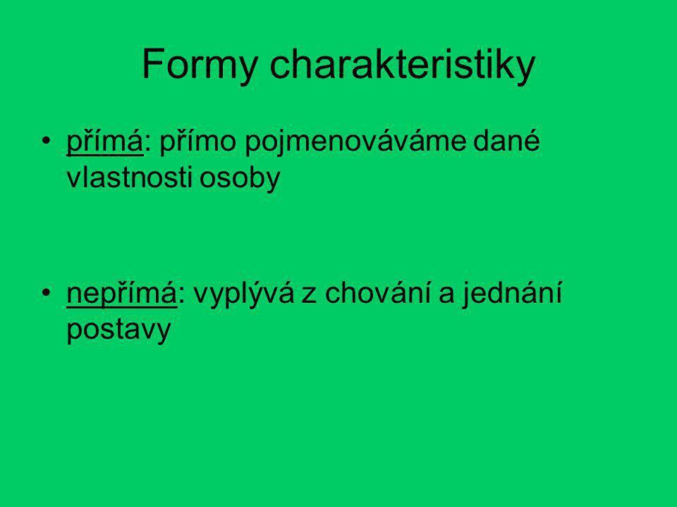 Formy charakteristiky přímá: přímo pojmenováváme dané vlastnosti osoby nepřímá: vyplývá z chování a jednání postavy