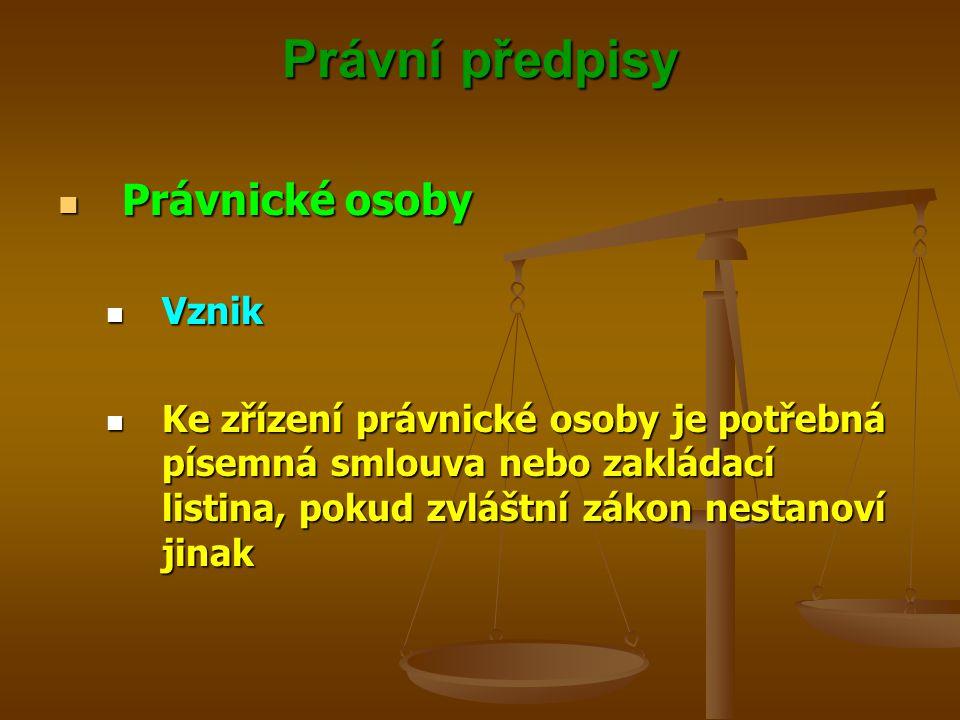 Právní předpisy Právnické osoby Právnické osoby Vznik Vznik Ke zřízení právnické osoby je potřebná písemná smlouva nebo zakládací listina, pokud zvláš