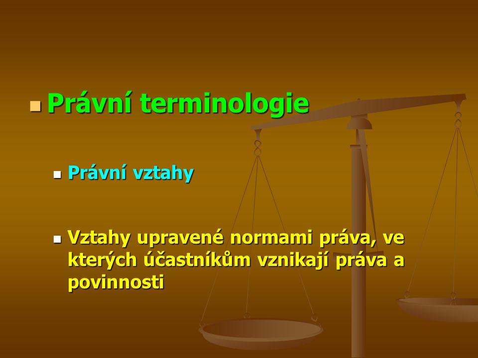 Právní terminologie Právní terminologie Právní vztahy Právní vztahy Vztahy upravené normami práva, ve kterých účastníkům vznikají práva a povinnosti Vztahy upravené normami práva, ve kterých účastníkům vznikají práva a povinnosti