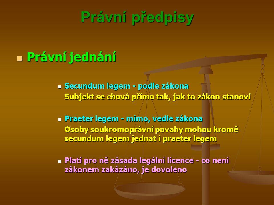 Právní předpisy Právní jednání Právní jednání Secundum legem - podle zákona Secundum legem - podle zákona Subjekt se chová přímo tak, jak to zákon stanoví Praeter legem - mimo, vedle zákona Praeter legem - mimo, vedle zákona Osoby soukromoprávní povahy mohou kromě secundum legem jednat i praeter legem Platí pro ně zásada legální licence - co není zákonem zakázáno, je dovoleno Platí pro ně zásada legální licence - co není zákonem zakázáno, je dovoleno