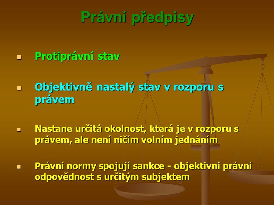 Právní předpisy Protiprávní stav Protiprávní stav Objektivně nastalý stav v rozporu s právem Objektivně nastalý stav v rozporu s právem Nastane určitá okolnost, která je v rozporu s právem, ale není ničím volním jednáním Nastane určitá okolnost, která je v rozporu s právem, ale není ničím volním jednáním Právní normy spojují sankce - objektivní právní odpovědnost s určitým subjektem Právní normy spojují sankce - objektivní právní odpovědnost s určitým subjektem