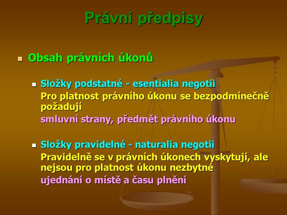 Právní předpisy Obsah právních úkonů Obsah právních úkonů Složky podstatné - esentialia negotii Složky podstatné - esentialia negotii Pro platnost právního úkonu se bezpodmínečně požadují smluvní strany, předmět právního úkonu Složky pravidelné - naturalia negotii Složky pravidelné - naturalia negotii Pravidelně se v právních úkonech vyskytují, ale nejsou pro platnost úkonu nezbytné ujednání o místě a času plnění