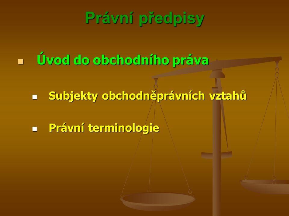 Právní předpisy Úvod do obchodního práva Úvod do obchodního práva Subjekty obchodněprávních vztahů Subjekty obchodněprávních vztahů Právní terminologie Právní terminologie