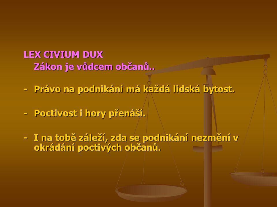 LEX CIVIUM DUX Zákon je vůdcem občanů.. -Právo na podnikání má každá lidská bytost. -Poctivost i hory přenáší. -I na tobě záleží, zda se podnikání nez