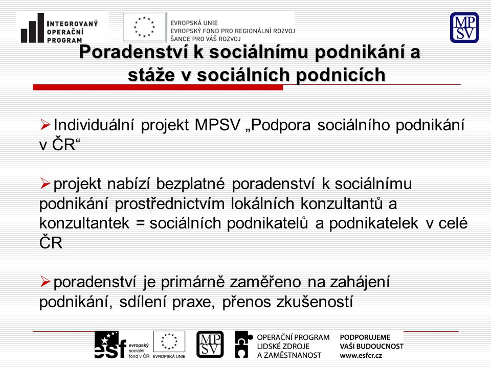 """Poradenství k sociálnímu podnikání a stáže v sociálních podnicích  Individuální projekt MPSV """"Podpora sociálního podnikání v ČR  projekt nabízí bezplatné poradenství k sociálnímu podnikání prostřednictvím lokálních konzultantů a konzultantek = sociálních podnikatelů a podnikatelek v celé ČR  poradenství je primárně zaměřeno na zahájení podnikání, sdílení praxe, přenos zkušeností"""