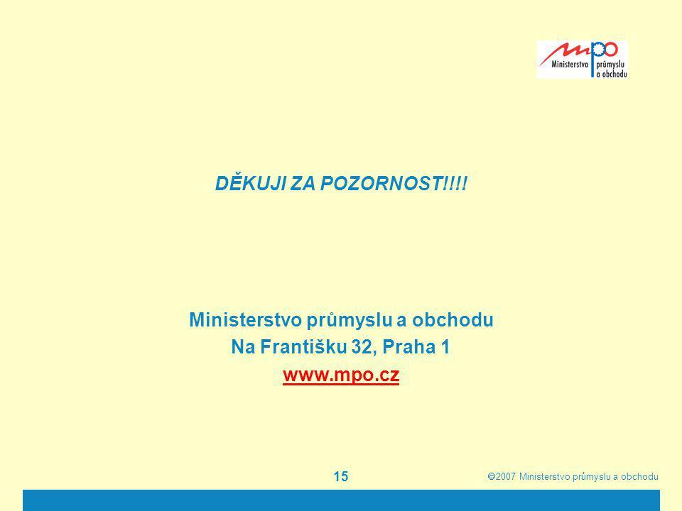 2007  Ministerstvo průmyslu a obchodu 15 DĚKUJI ZA POZORNOST!!!! Ministerstvo průmyslu a obchodu Na Františku 32, Praha 1 www.mpo.cz