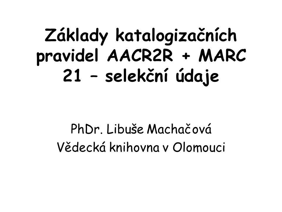 Základy katalogizačních pravidel AACR2R + MARC 21 – selekční údaje PhDr. Libuše Machačová Vědecká knihovna v Olomouci